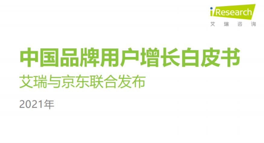 艾瑞咨询:2021年中国品牌用户增长白皮书(附下载)